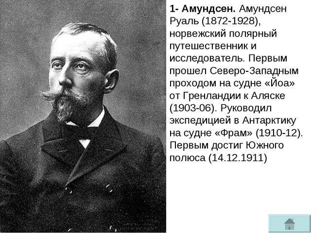 1- Амундсен. Амундсен Руаль (1872-1928), норвежский полярный путешественник и...