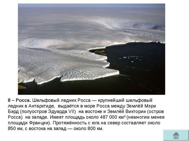 8 – Росса. Шельфовый ледник Росса— крупнейшийшельфовый ледниквАнтарктиде,...