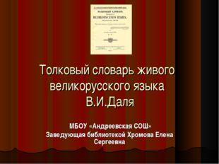 Толковый словарь живого великорусского языка В.И.Даля МБОУ «Андреевская СОШ»