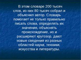 В этом словаре 200 тысяч слов, из них 80 тысяч собрал и объяснил автор. Слова