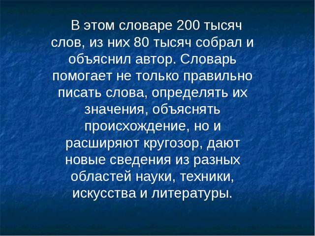В этом словаре 200 тысяч слов, из них 80 тысяч собрал и объяснил автор. Слова...