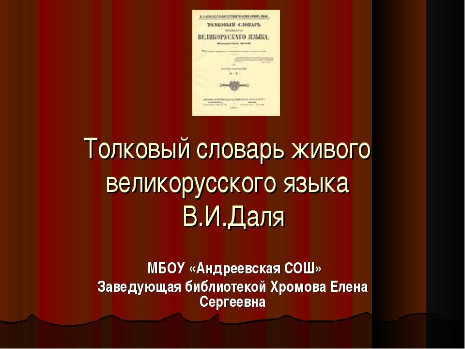 Толковый словарь живого великорусского языка В.И.Даля МБОУ «Андреевская СОШ»...