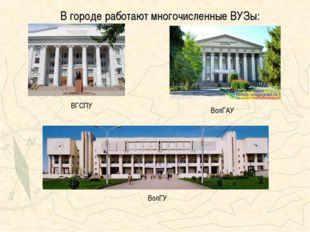 В городе работают многочисленные ВУЗы: ВГСПУ ВолГАУ ВолГУ