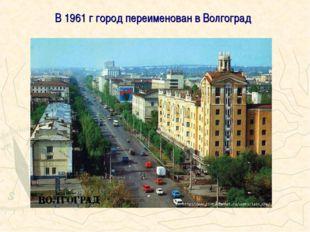 В 1961 г город переименован в Волгоград