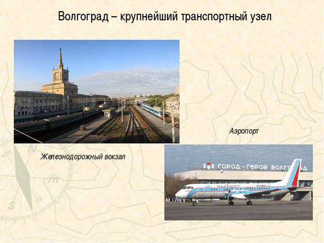 Волгоград – крупнейший транспортный узел Железнодорожный вокзал Аэропорт