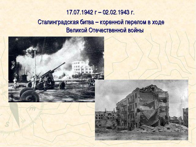17.07.1942 г – 02.02.1943 г. Сталинградская битва – коренной перелом в ходе В...