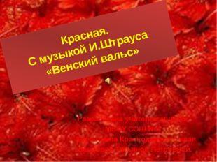Красная. С музыкой И.Штрауса «Венский вальс» Разработана учителем музыки МБОУ