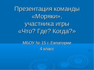 Презентация команды «Моряки», участника игры «Что? Где? Когда?» МБОУ № 15 г.