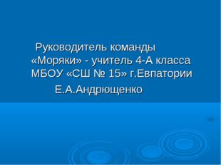 Руководитель команды «Моряки» - учитель 4-А класса МБОУ «СШ № 15» г.Евпатор