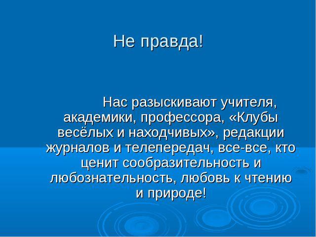 Не правда! Нас разыскивают учителя, академики, профессора, «Клубы весёлых...