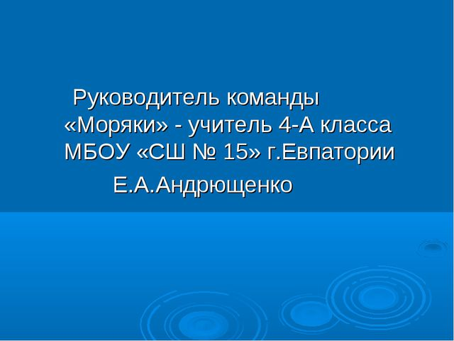 Руководитель команды «Моряки» - учитель 4-А класса МБОУ «СШ № 15» г.Евпатор...