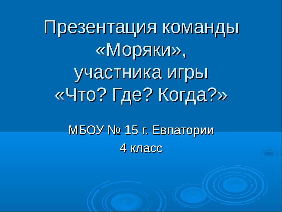 Презентация команды «Моряки», участника игры «Что? Где? Когда?» МБОУ № 15 г....
