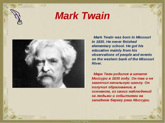 Mark Twain Mark Twain was born in Missouri in 1835. He never finished element...