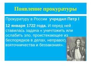 Появление прокуратуры Прокуратуру в России учредил Петр I 12 января 1722 года