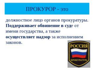 ПРОКУРОР - это должностное лицо органов прокуратуры. Поддерживает обвинение в