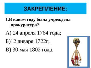 ЗАКРЕПЛЕНИЕ: 1.В каком году была учреждена прокуратура? А) 24 апреля 1764 год