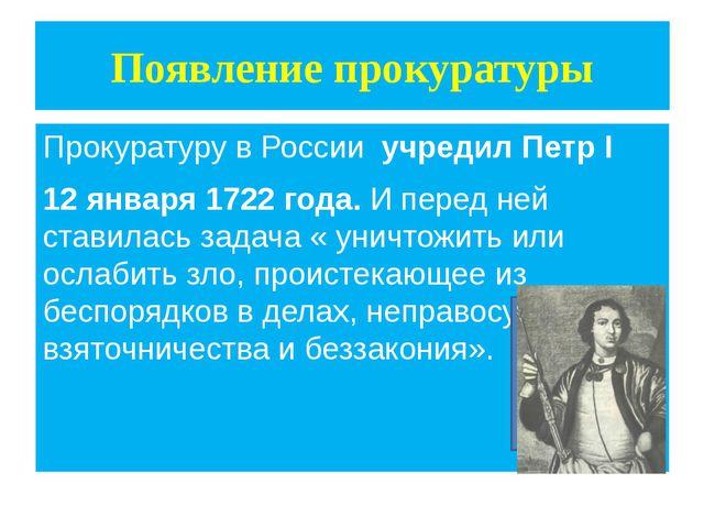 Появление прокуратуры Прокуратуру в России учредил Петр I 12 января 1722 года...