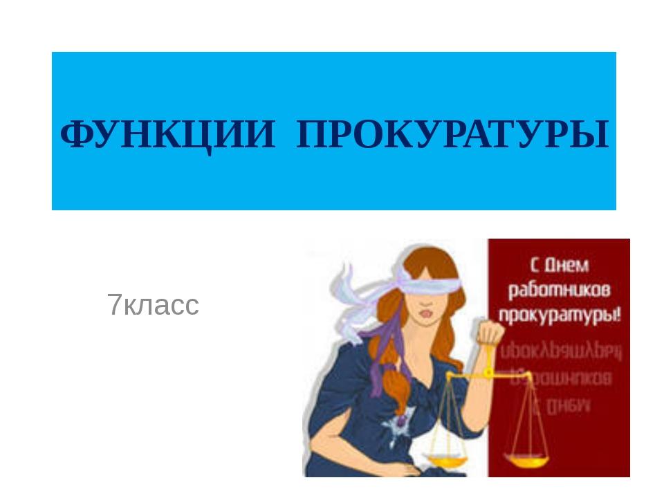 ФУНКЦИИ ПРОКУРАТУРЫ 7класс
