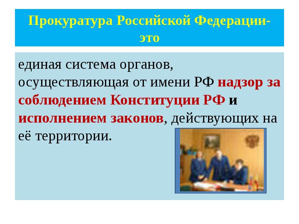 Прокуратура Российской Федерации- это единая система органов, осуществляющая...