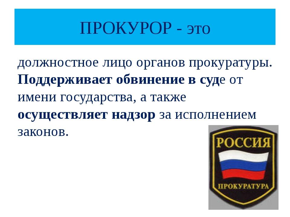 ПРОКУРОР - это должностное лицо органов прокуратуры. Поддерживает обвинение в...