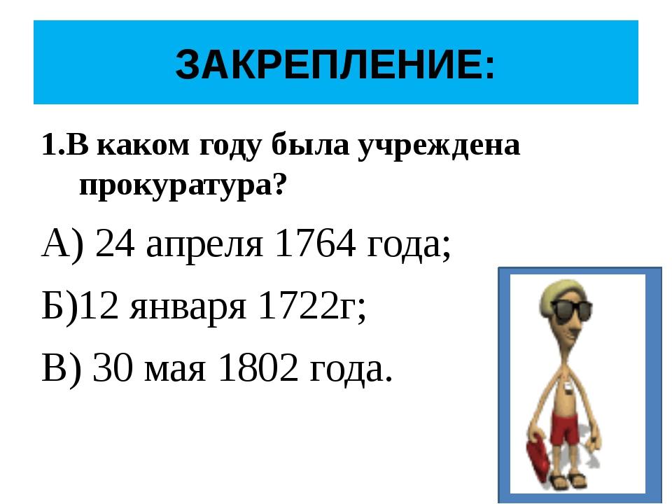 ЗАКРЕПЛЕНИЕ: 1.В каком году была учреждена прокуратура? А) 24 апреля 1764 год...