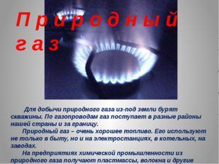 Для добычи природного газа из-под земли бурят скважины. По газопроводам газ