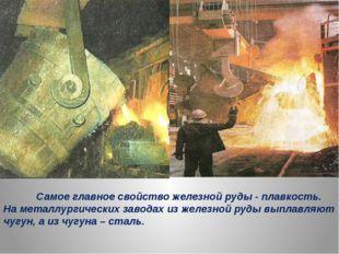 Самое главное свойство железной руды - плавкость. На металлургических завода