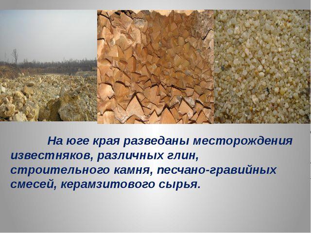 На юге края разведаны месторождения известняков, различных глин, строительно...