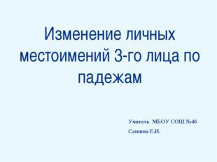 Изменение личных местоимений 3-го лица по падежам Учитель МБОУ СОШ №46 Сашин