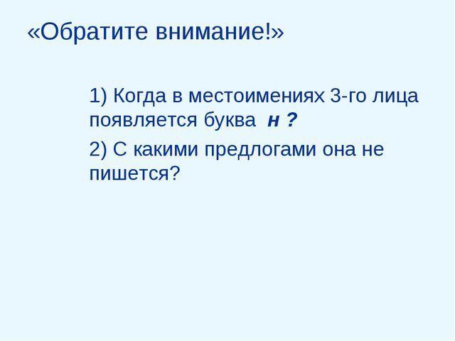 «Обратите внимание!» 1) Когда в местоимениях 3-го лица появляется буква н ? 2...