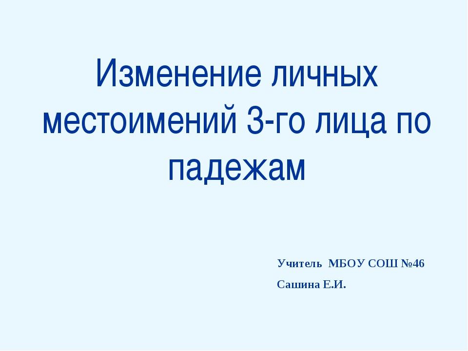 Изменение личных местоимений 3-го лица по падежам Учитель МБОУ СОШ №46 Сашин...