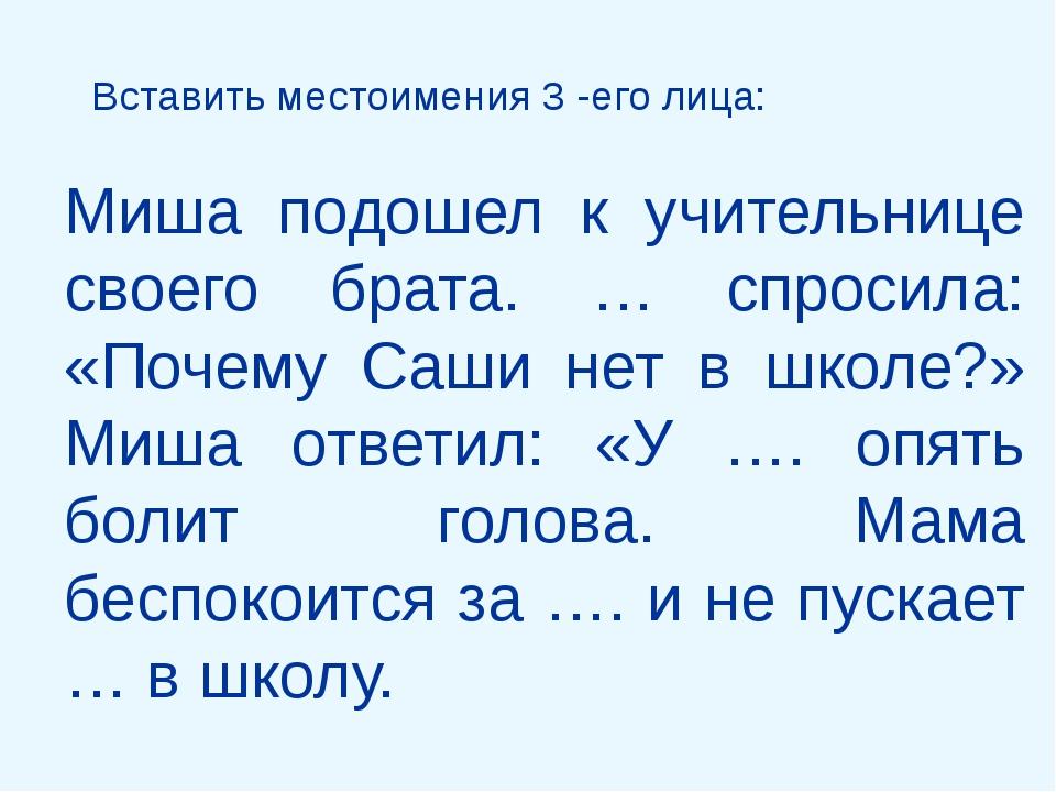 Вставить местоимения 3 -его лица: Миша подошел к учительнице своего брата. …...