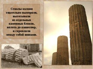 Стволы колонн тщательно вымеряли, вытесывали из отдельных каменных блоков, вп