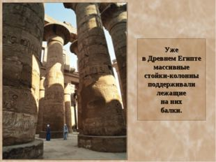 Уже в Древнем Египте массивные стойки-колонны поддерживали лежащие на них бал