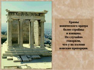 Храмы ионического ордера более стройны и изящны. Не случайно говорили, что у