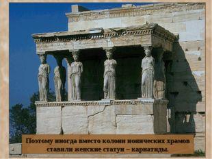 Поэтому иногда вместо колонн ионических храмов ставили женские статуи – кариа