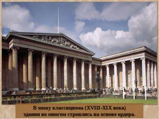 В эпоху классицизма (XVIII-XIX века) здания во многом строились на основе орд