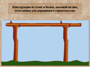 Конструкция из стоек и балки, лежащей на них, естественна для деревянного стр