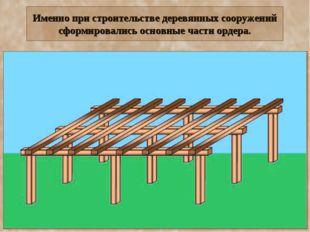 Именно при строительстве деревянных сооружений сформировались основные части