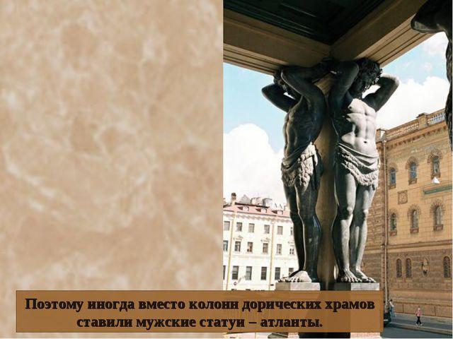Поэтому иногда вместо колонн дорических храмов ставили мужские статуи – атлан...