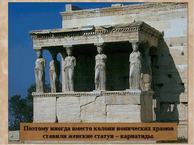 Поэтому иногда вместо колонн ионических храмов ставили женские статуи – кариа...