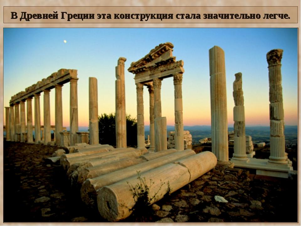 В Древней Греции эта конструкция стала значительно легче.