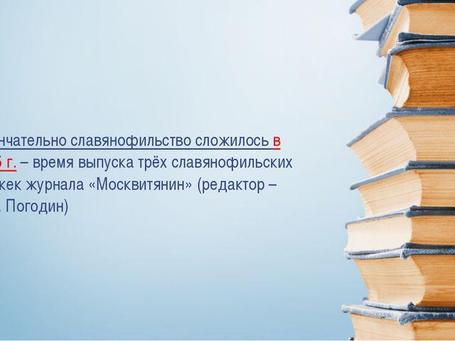 Окончательно славянофильство сложилось в 1845 г.– время выпуска трёх славян...