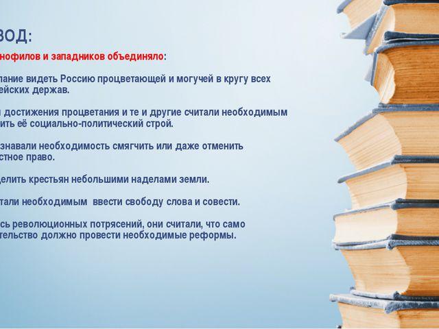 Славянофилов и западников объединяло: 1) Желание видеть Россию процветающей и...