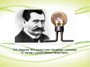 А.Н. Лодыгин. 1872 жылы Санкт-Петербург қаласында ең алғаш қыздыру шамын ойла