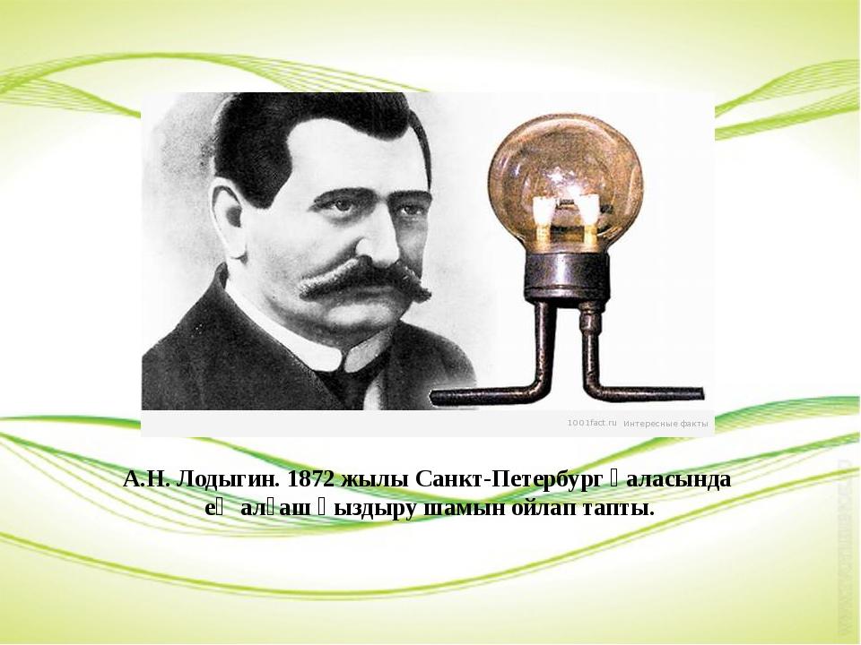 А.Н. Лодыгин. 1872 жылы Санкт-Петербург қаласында ең алғаш қыздыру шамын ойла...