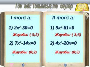 І топқа: ІІ топқа: 1) 2х2-50=0 Жауабы: (-5;5) 2) 7х2-14х=0 Жауабы: (0;2) 1) 9