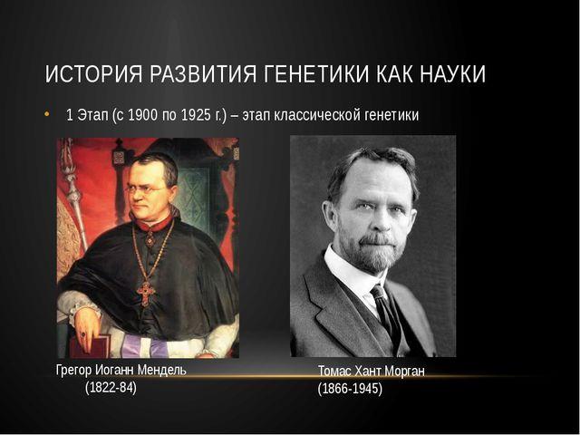 ИСТОРИЯ РАЗВИТИЯ ГЕНЕТИКИ КАК НАУКИ 1 Этап (с 1900 по 1925 г.) – этап классич...