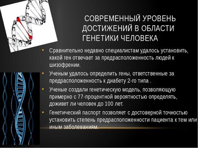 СОВРЕМЕННЫЙ УРОВЕНЬ ДОСТИЖЕНИЙ В ОБЛАСТИ ГЕНЕТИКИ ЧЕЛОВЕКА Сравнительно неда...