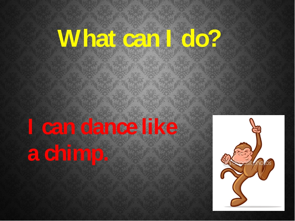What can I do? I can dance like a chimp.